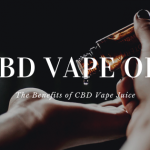 CBD Vape Oil: The Benefits of CBD Vape Juice